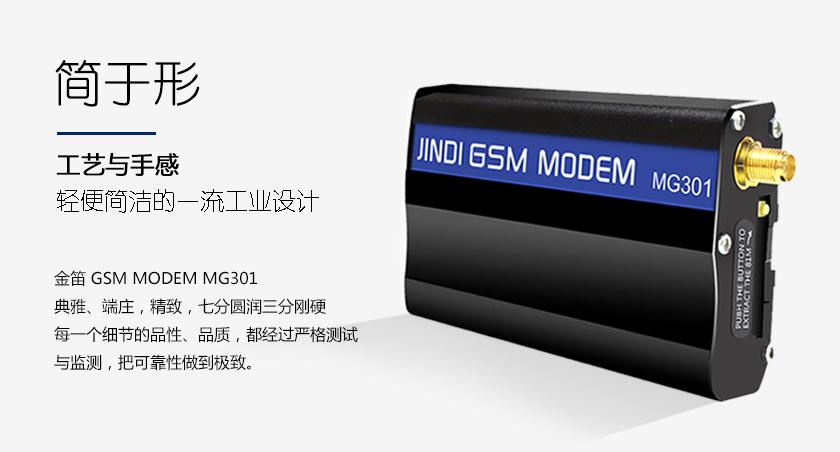 简于形 工艺与手感 轻便简洁的一流工业设计 金笛 GSM MODEM MG301 典雅、端庄,如同一件精致的艺术品 七分圆润三分刚硬 每一个细节的品性 品质 都经过严格测试与监测 把可靠性做到极致